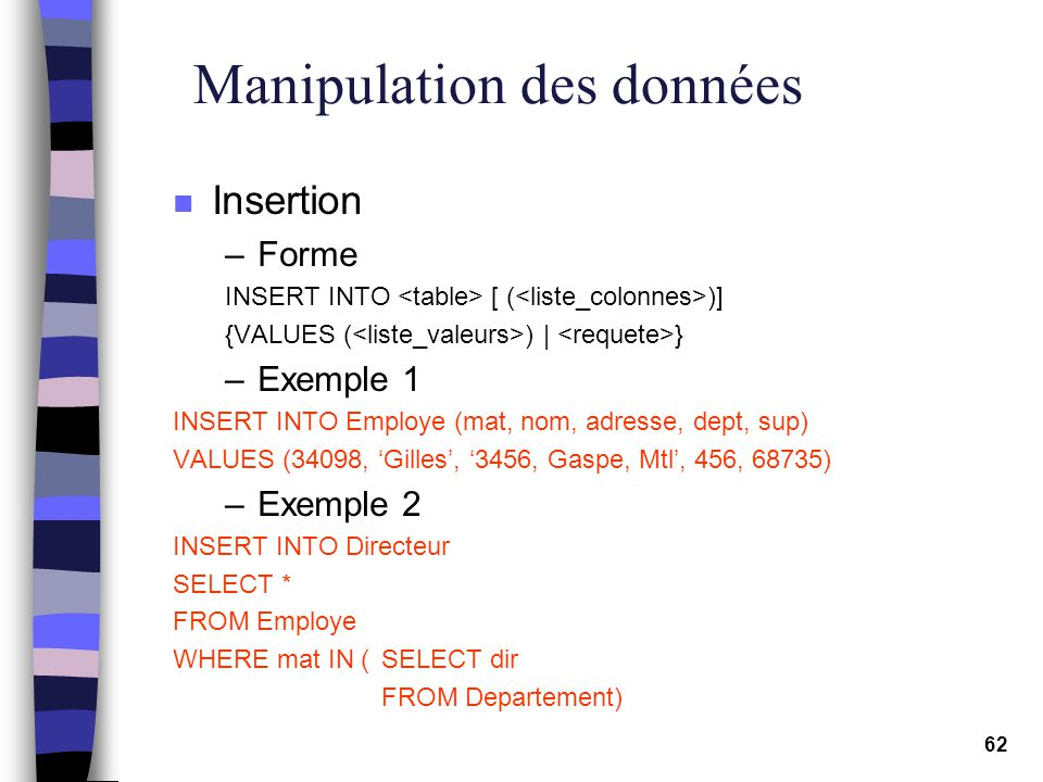 62 Manipulation des données n Insertion –Forme INSERT INTO [ ( )] {VALUES ( ) | } –Exemple 1 INSERT INTO Employe (mat, nom, adresse, dept, sup) VALUES (34098, Gilles, 3456, Gaspe, Mtl, 456, 68735) –Exemple 2 INSERT INTO Directeur SELECT * FROM Employe WHERE mat IN (SELECT dir FROM Departement)