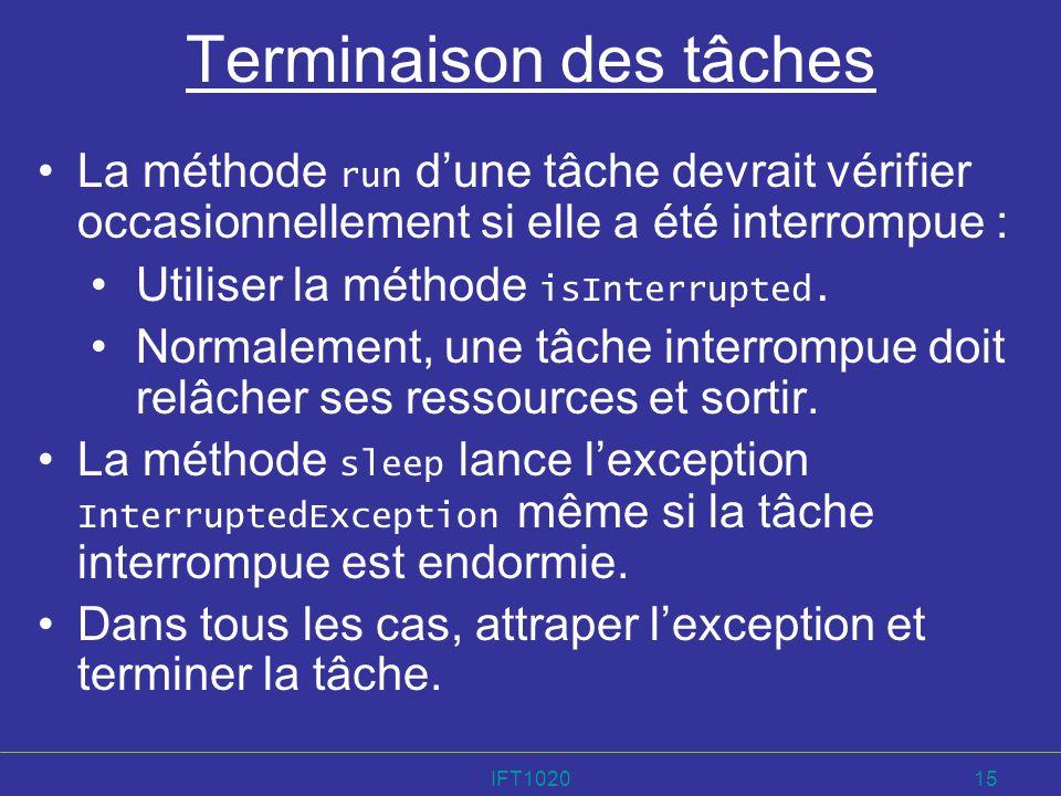 IFT102015 Terminaison des tâches La méthode run dune tâche devrait vérifier occasionnellement si elle a été interrompue : Utiliser la méthode isInterr