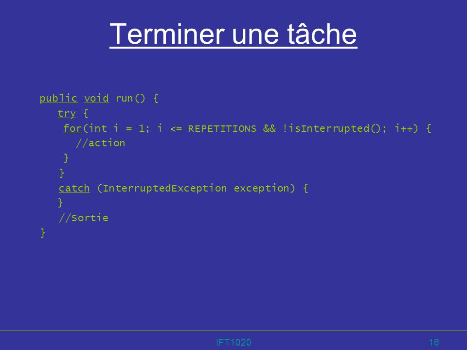 IFT102016 Terminer une tâche public void run() { try { for(int i = 1; i <= REPETITIONS && !isInterrupted(); i++) { //action } catch (InterruptedExcept