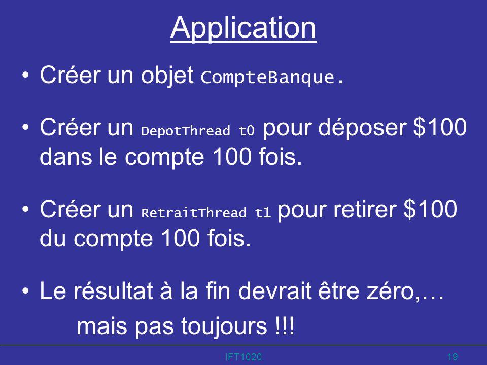 IFT102019 Application Créer un objet CompteBanque. Créer un DepotThread t0 pour déposer $100 dans le compte 100 fois. Créer un RetraitThread t1 pour r