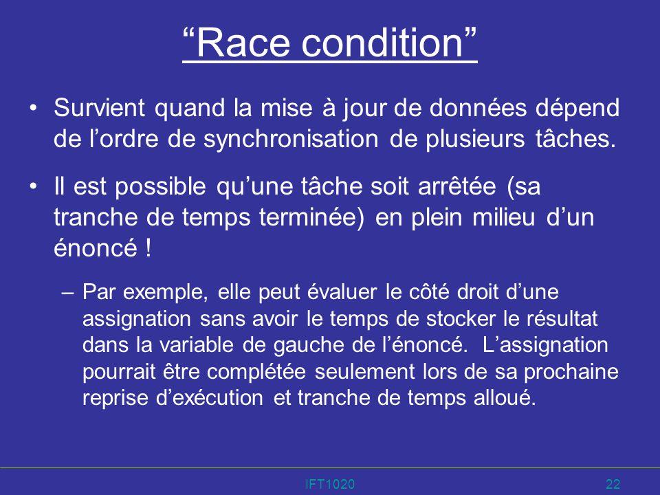 IFT102022 Race condition Survient quand la mise à jour de données dépend de lordre de synchronisation de plusieurs tâches. Il est possible quune tâche