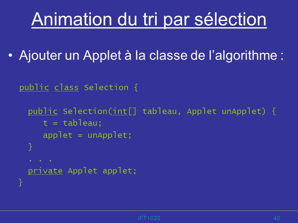 IFT102040 Animation du tri par sélection Ajouter un Applet à la classe de lalgorithme : public class Selection { public Selection(int[] tableau, Apple