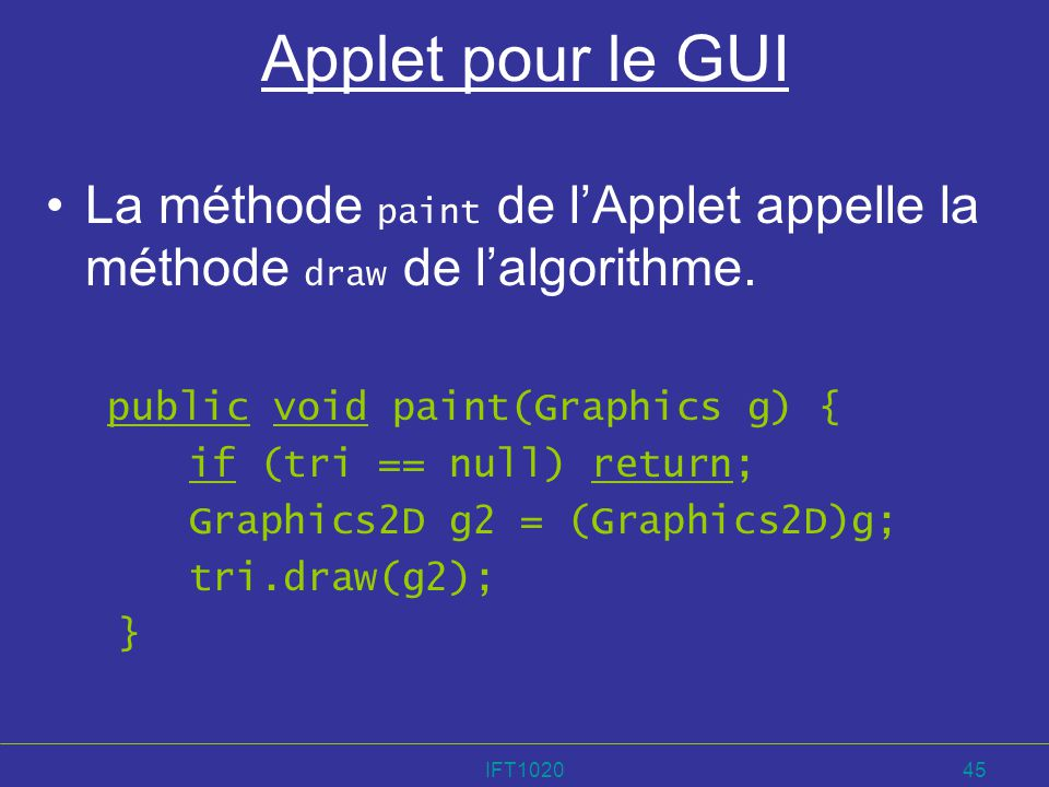 IFT102045 Applet pour le GUI La méthode paint de lApplet appelle la méthode draw de lalgorithme. public void paint(Graphics g) { if (tri == null) retu