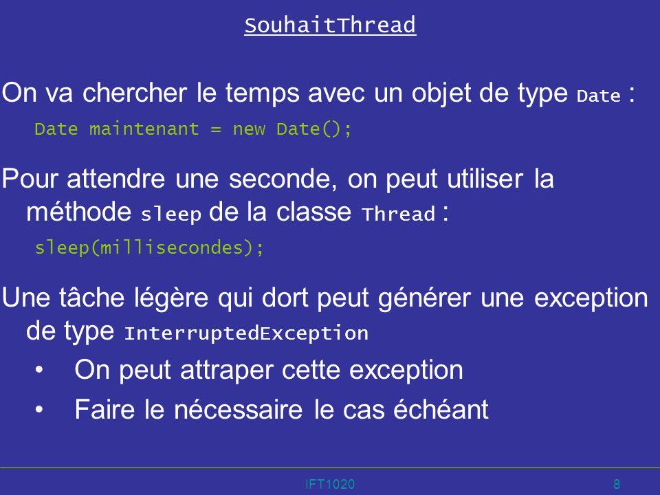 IFT10209 La méthode run de SouhaitThread public run() { try { //action } catch (InterruptedException exception) { //faire ce quil faut faire dans ce cas }