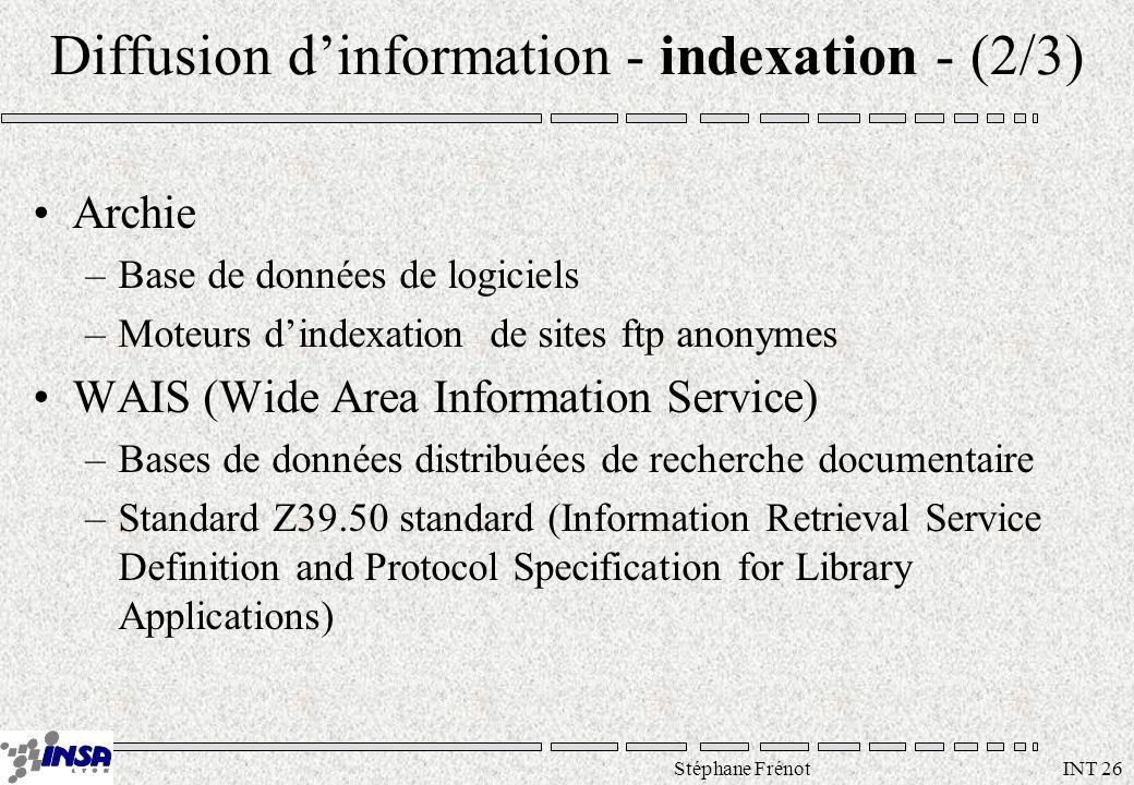 Stéphane Frénot INT 26 Diffusion dinformation - indexation - (2/3) Archie –Base de données de logiciels –Moteurs dindexation de sites ftp anonymes WAI