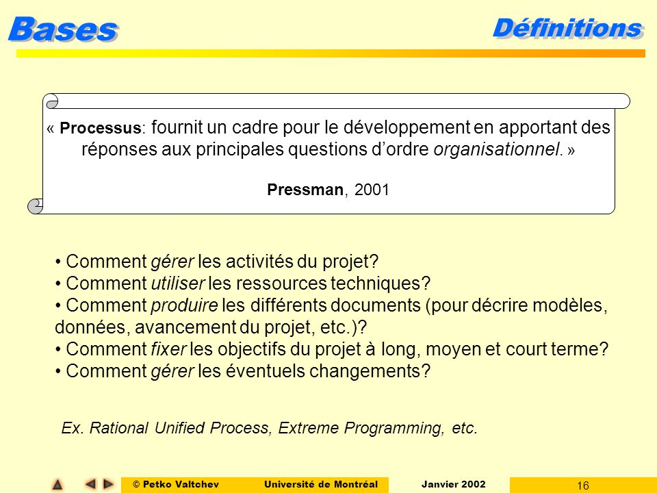 © Petko ValtchevUniversité de Montréal Janvier 2002 16 Bases Définitions « Processus: fournit un cadre pour le développement en apportant des réponses aux principales questions dordre organisationnel.