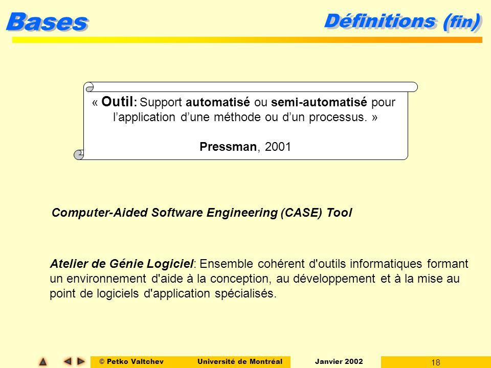 © Petko ValtchevUniversité de Montréal Janvier 2002 18 Bases Définitions ( fin ) « Outil : Support automatisé ou semi-automatisé pour lapplication dune méthode ou dun processus.
