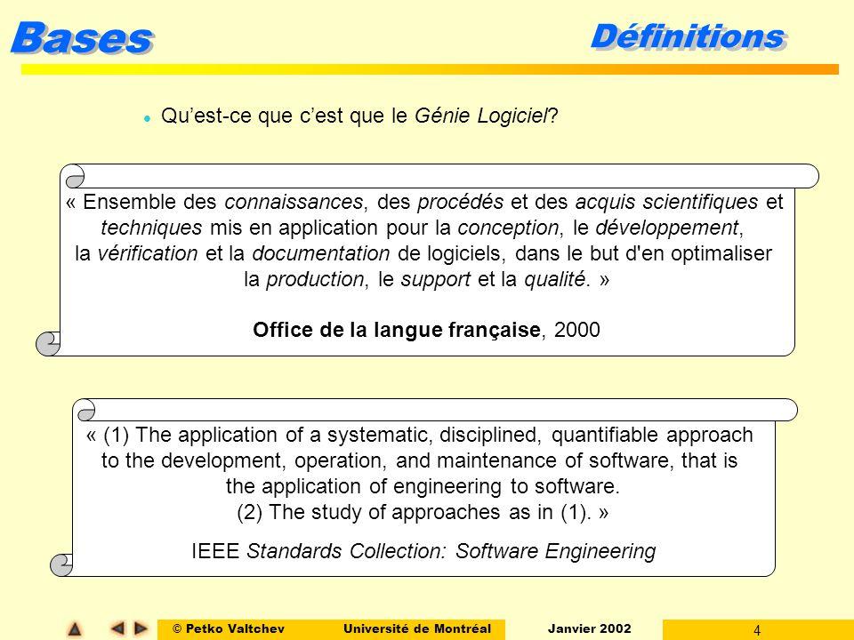 © Petko ValtchevUniversité de Montréal Janvier 2002 4 Bases Définitions l Quest-ce que cest que le Génie Logiciel? « Ensemble des connaissances, des p