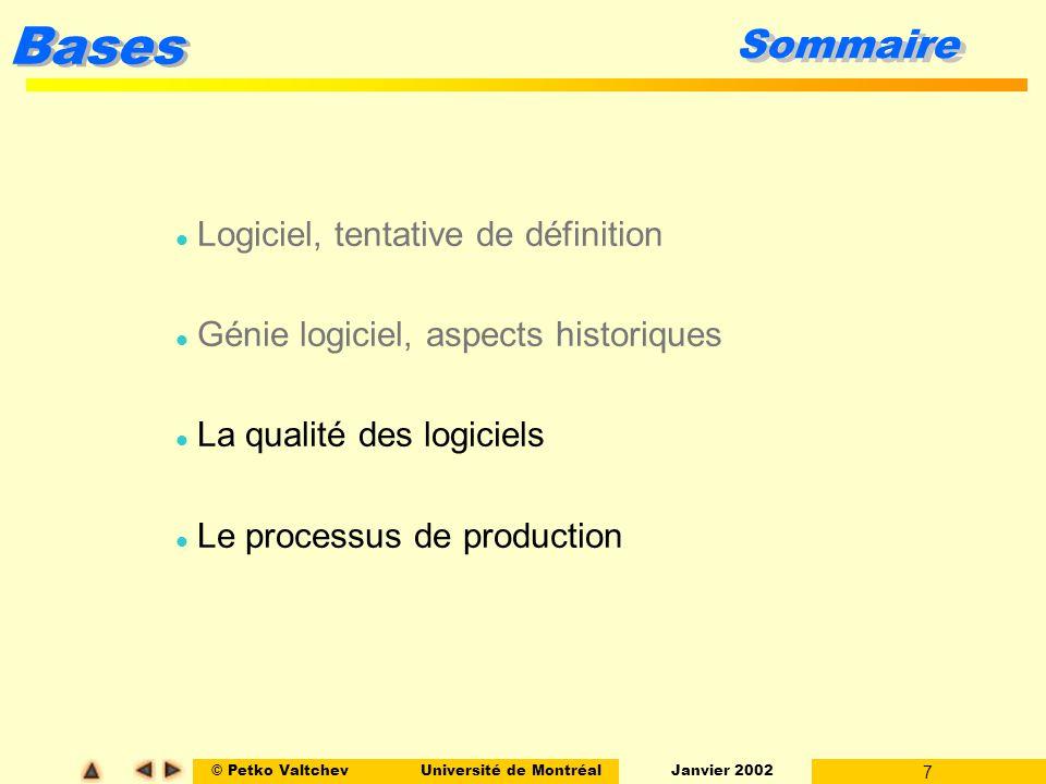 © Petko ValtchevUniversité de Montréal Janvier 2002 7 Bases Sommaire l Logiciel, tentative de définition l Génie logiciel, aspects historiques l La qualité des logiciels l Le processus de production