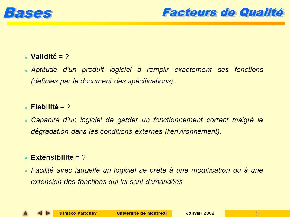 © Petko ValtchevUniversité de Montréal Janvier 2002 9 Bases Facteurs de Qualité l Validité = ? l Aptitude d'un produit logiciel à remplir exactement s