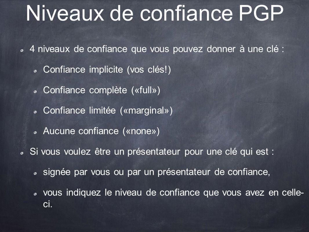 Niveaux de confiance PGP 4 niveaux de confiance que vous pouvez donner à une clé : Confiance implicite (vos clés!) Confiance complète («full») Confian
