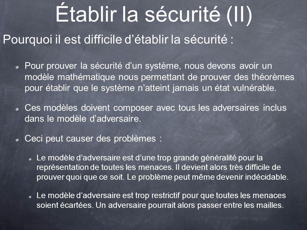Établir la sécurité (II) Pour prouver la sécurité dun système, nous devons avoir un modèle mathématique nous permettant de prouver des théorèmes pour établir que le système natteint jamais un état vulnérable.