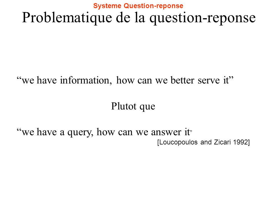 Problematique de la question-reponse we have information, how can we better serve it Plutot que we have a query, how can we answer it [Loucopoulos and Zicari 1992] Systeme Question-reponse