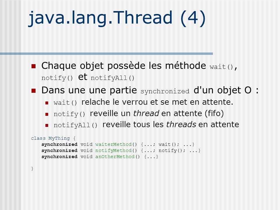 java.lang.Thread (4) Chaque objet possède les méthode wait(), notify() et notifyAll() Dans une une partie synchronized d un objet O : wait() relache le verrou et se met en attente.