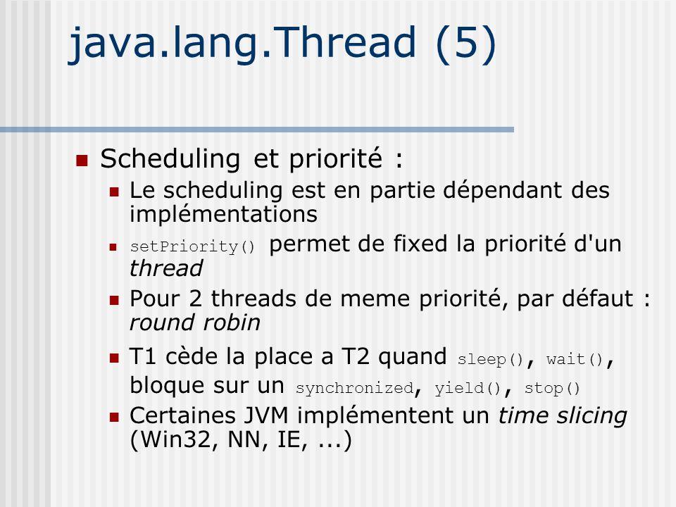 java.lang.Thread (5) Scheduling et priorité : Le scheduling est en partie dépendant des implémentations setPriority() permet de fixed la priorité d un thread Pour 2 threads de meme priorité, par défaut : round robin T1 cède la place a T2 quand sleep(), wait(), bloque sur un synchronized, yield(), stop() Certaines JVM implémentent un time slicing (Win32, NN, IE,...)