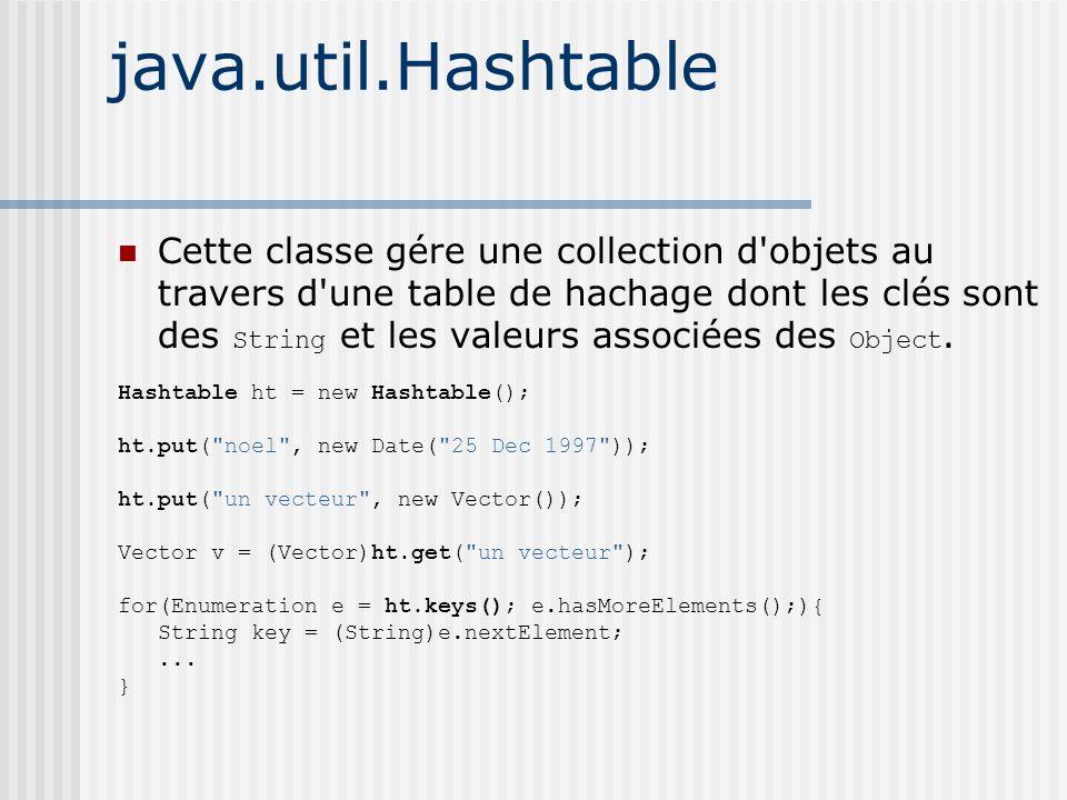java.util.Hashtable Cette classe gére une collection d objets au travers d une table de hachage dont les clés sont des String et les valeurs associées des Object.