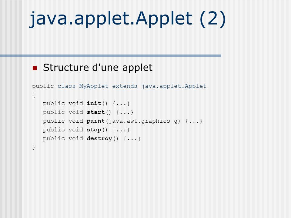 java.applet.Applet (2) Structure d une applet public class MyApplet extends java.applet.Applet { public void init() {...} public void start() {...} public void paint(java.awt.graphics g) {...} public void stop() {...} public void destroy() {...} }