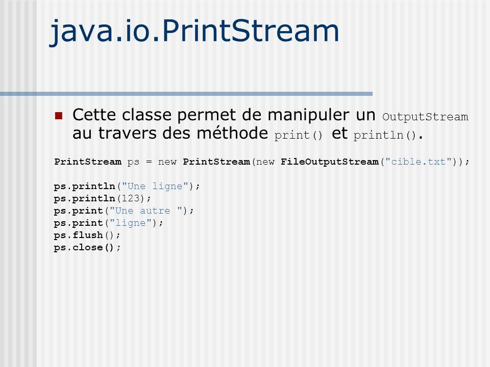 java.io.PrintStream Cette classe permet de manipuler un OutputStream au travers des méthode print() et println().