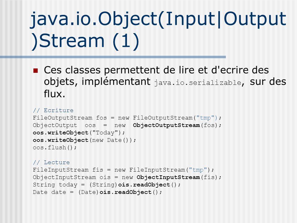 java.io.Object(Input|Output )Stream (1) Ces classes permettent de lire et d ecrire des objets, implémentant java.io.serializable, sur des flux.