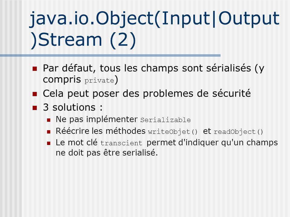 java.io.Object(Input|Output )Stream (2) Par défaut, tous les champs sont sérialisés (y compris private ) Cela peut poser des problemes de sécurité 3 solutions : Ne pas implémenter Serializable Réécrire les méthodes writeObjet() et readObject() Le mot clé transcient permet d indiquer qu un champs ne doit pas être serialisé.