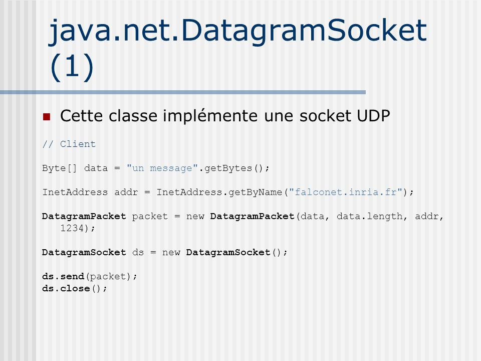 java.net.DatagramSocket (1) Cette classe implémente une socket UDP // Client Byte[] data = un message .getBytes(); InetAddress addr = InetAddress.getByName( falconet.inria.fr ); DatagramPacket packet = new DatagramPacket(data, data.length, addr, 1234); DatagramSocket ds = new DatagramSocket(); ds.send(packet); ds.close();