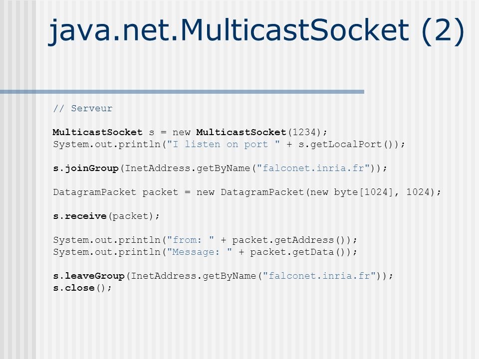 java.net.MulticastSocket (2) // Serveur MulticastSocket s = new MulticastSocket(1234); System.out.println( I listen on port + s.getLocalPort()); s.joinGroup(InetAddress.getByName( falconet.inria.fr )); DatagramPacket packet = new DatagramPacket(new byte[1024], 1024); s.receive(packet); System.out.println( from: + packet.getAddress()); System.out.println( Message: + packet.getData()); s.leaveGroup(InetAddress.getByName( falconet.inria.fr )); s.close();