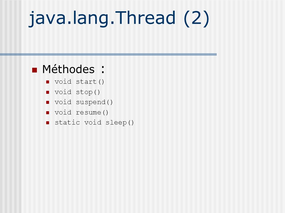 java.lang.Thread (2) Méthodes : void start() void stop() void suspend() void resume() static void sleep()