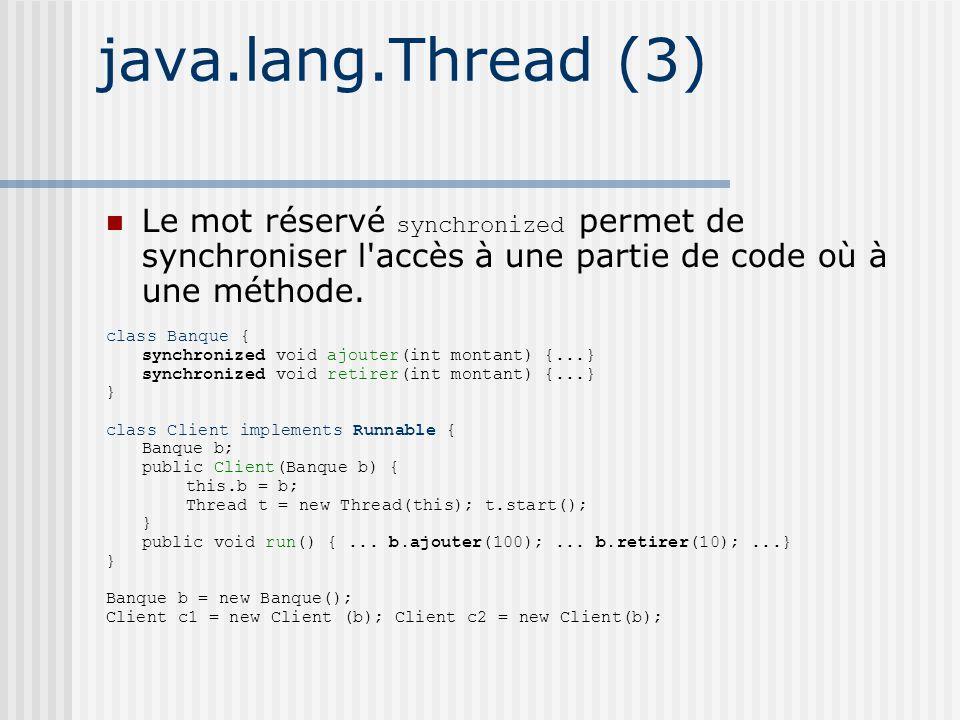 java.lang.Thread (3) Le mot réservé synchronized permet de synchroniser l accès à une partie de code où à une méthode.