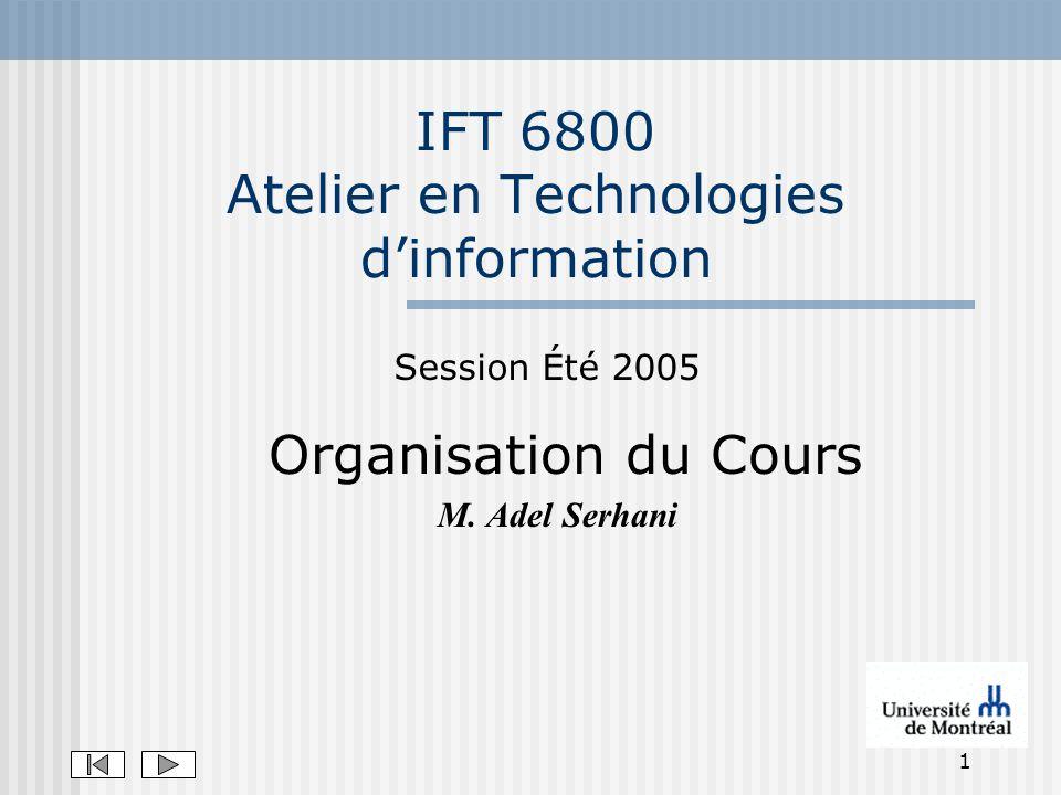 1 IFT 6800 Atelier en Technologies dinformation Organisation du Cours M. Adel Serhani Session Été 2005