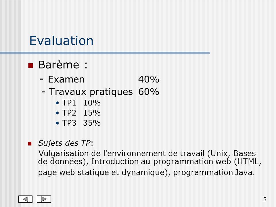 3 Evaluation Barème : - Examen 40% - Travaux pratiques60% TP1 10% TP2 15% TP335% Sujets des TP: Vulgarisation de l environnement de travail (Unix, Bases de données), Introduction au programmation web (HTML, page web statique et dynamique), programmation Java.