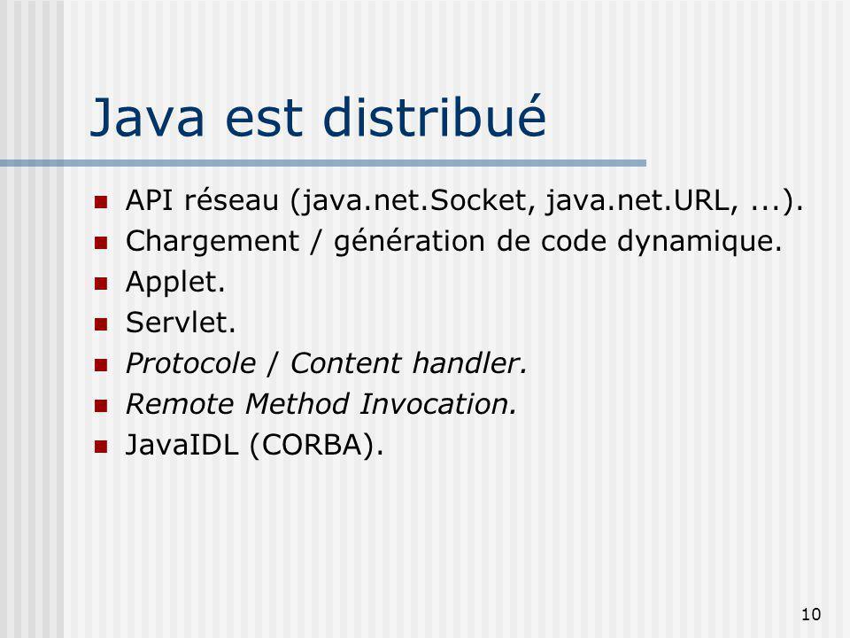 10 Java est distribué API réseau (java.net.Socket, java.net.URL,...). Chargement / génération de code dynamique. Applet. Servlet. Protocole / Content