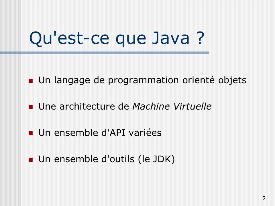 2 Qu'est-ce que Java ? Un langage de programmation orienté objets Une architecture de Machine Virtuelle Un ensemble d'API variées Un ensemble d'outils