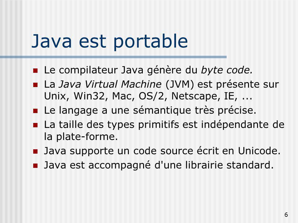 6 Java est portable Le compilateur Java génère du byte code. La Java Virtual Machine (JVM) est présente sur Unix, Win32, Mac, OS/2, Netscape, IE,... L