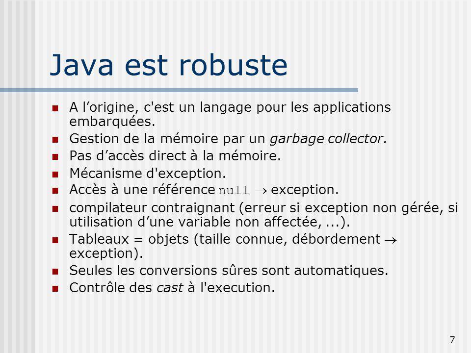7 Java est robuste A lorigine, c'est un langage pour les applications embarquées. Gestion de la mémoire par un garbage collector. Pas daccès direct à