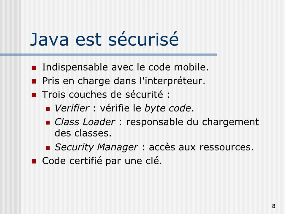 8 Java est sécurisé Indispensable avec le code mobile. Pris en charge dans l'interpréteur. Trois couches de sécurité : Verifier : vérifie le byte code
