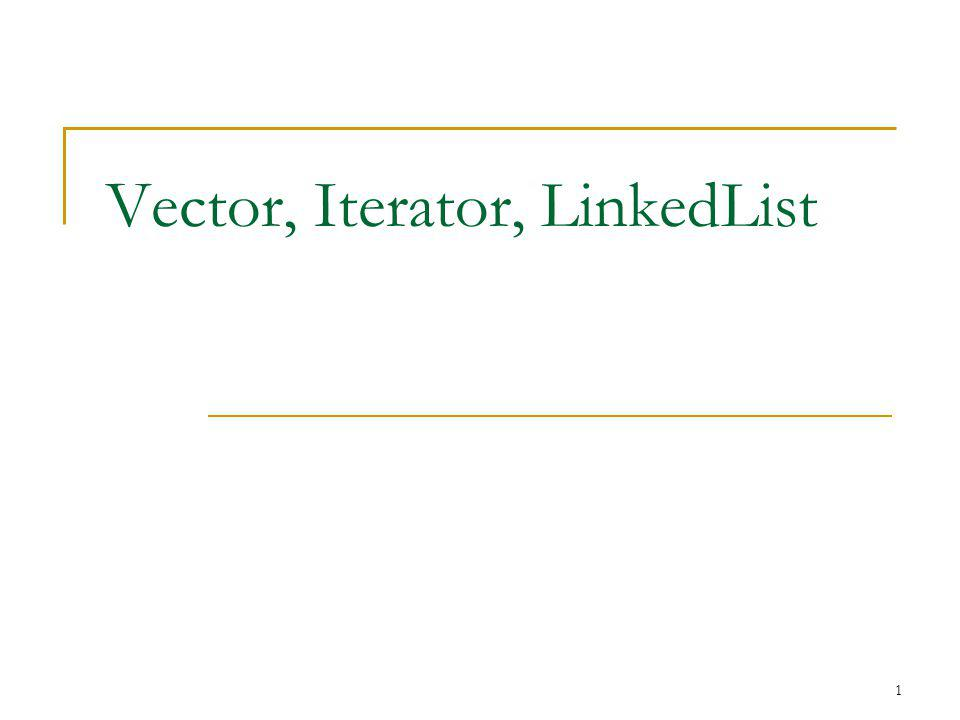 1 Vector, Iterator, LinkedList