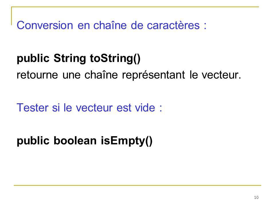 10 Conversion en chaîne de caractères : public String toString() retourne une chaîne représentant le vecteur. Tester si le vecteur est vide : public b