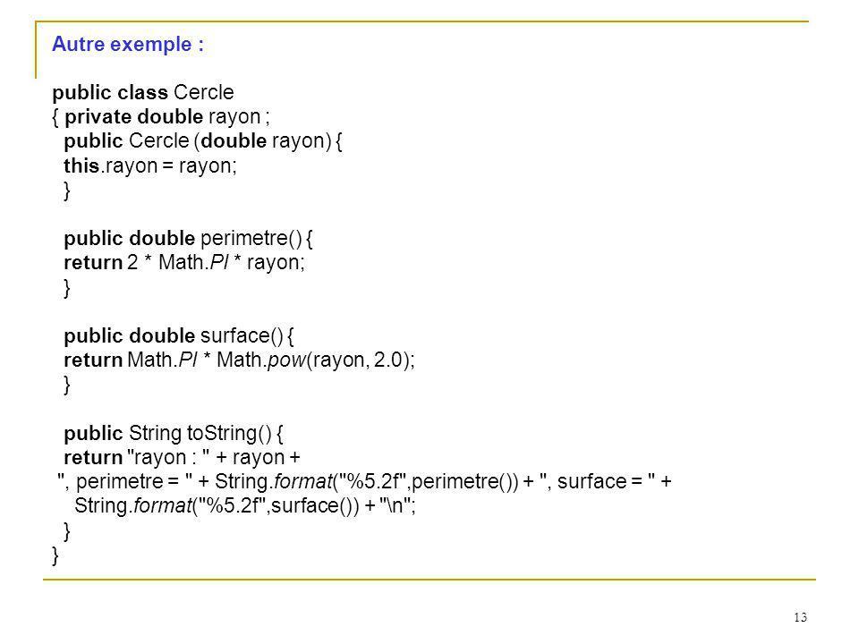 13 Autre exemple : public class Cercle { private double rayon ; public Cercle (double rayon) { this.rayon = rayon; } public double perimetre() { retur