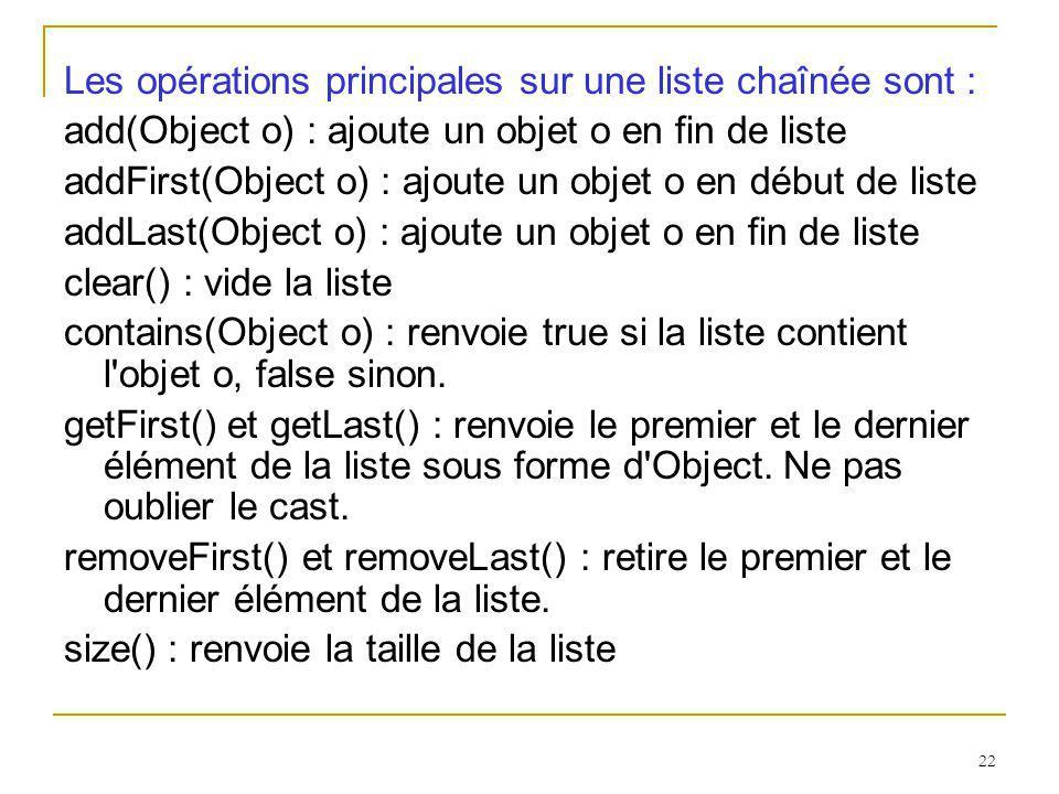 22 Les opérations principales sur une liste chaînée sont : add(Object o) : ajoute un objet o en fin de liste addFirst(Object o) : ajoute un objet o en