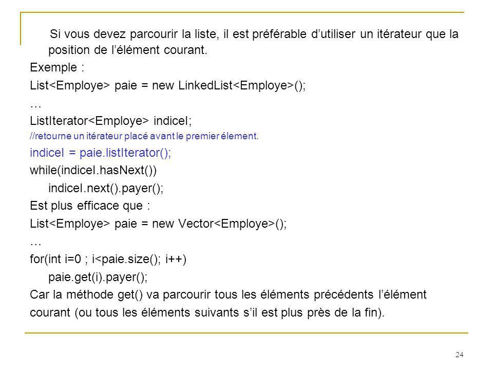 24 Si vous devez parcourir la liste, il est préférable dutiliser un itérateur que la position de lélément courant. Exemple : List paie = new LinkedLis