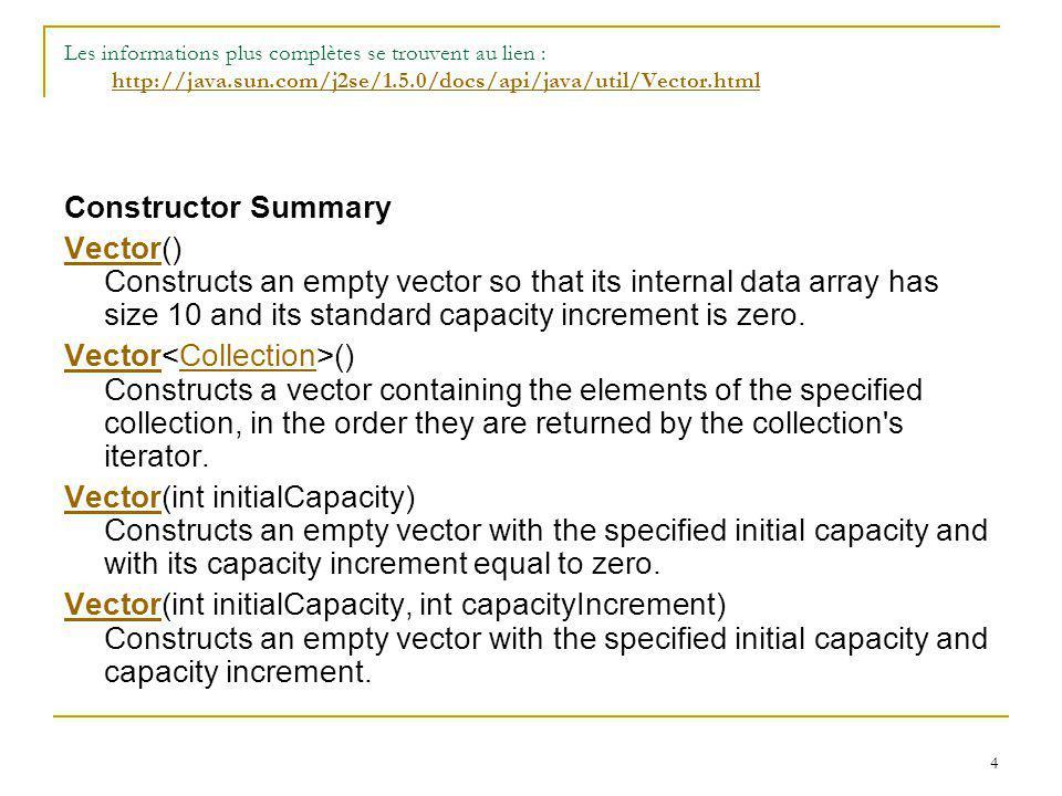 4 Les informations plus complètes se trouvent au lien : http://java.sun.com/j2se/1.5.0/docs/api/java/util/Vector.htmlhttp://java.sun.com/j2se/1.5.0/do