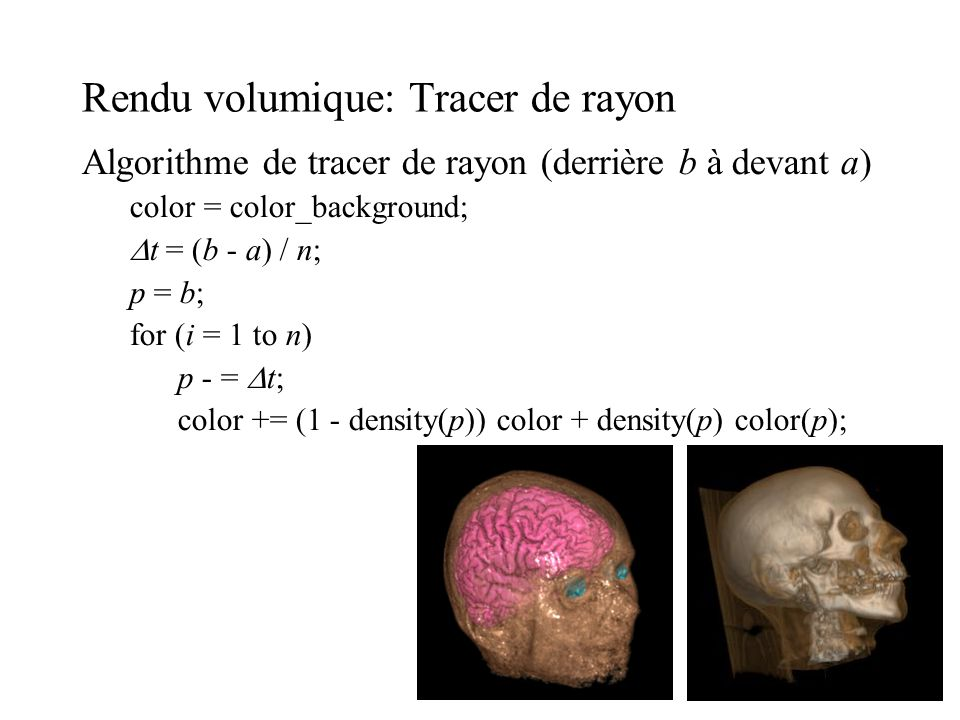 Rendu volumique: Tracer de rayon Algorithme de tracer de rayon (derrière b à devant a) color = color_background; t = (b - a) / n; p = b; for (i = 1 to