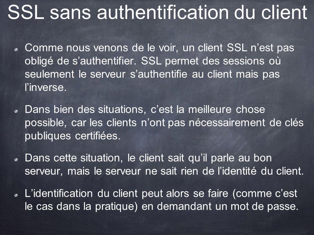 SSL sans authentification du client Comme nous venons de le voir, un client SSL nest pas obligé de sauthentifier. SSL permet des sessions où seulement