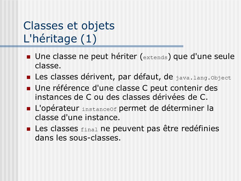 Classes et objets L'héritage (1) Une classe ne peut hériter ( extends ) que d'une seule classe. Les classes dérivent, par défaut, de java.lang.Object