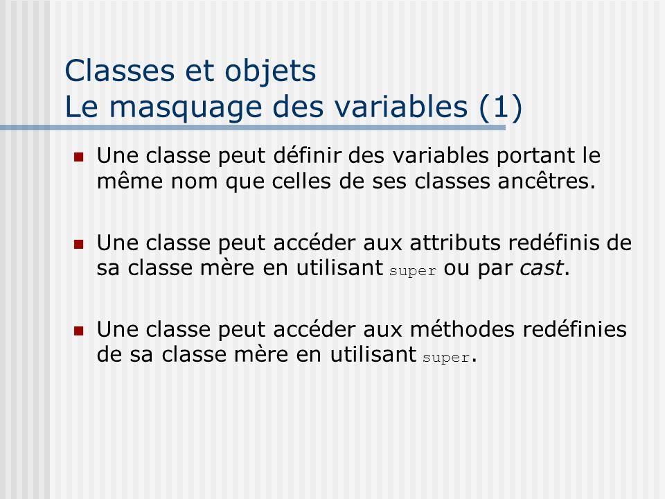 Classes et objets Le masquage des variables (1) Une classe peut définir des variables portant le même nom que celles de ses classes ancêtres.