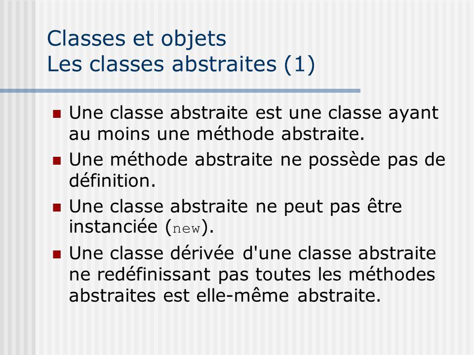 Classes et objets Les classes abstraites (1) Une classe abstraite est une classe ayant au moins une méthode abstraite.