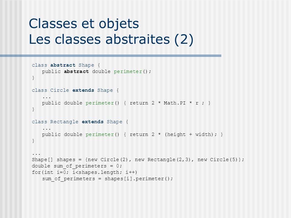 Classes et objets Les classes abstraites (2) class abstract Shape { public abstract double perimeter(); } class Circle extends Shape {... public doubl