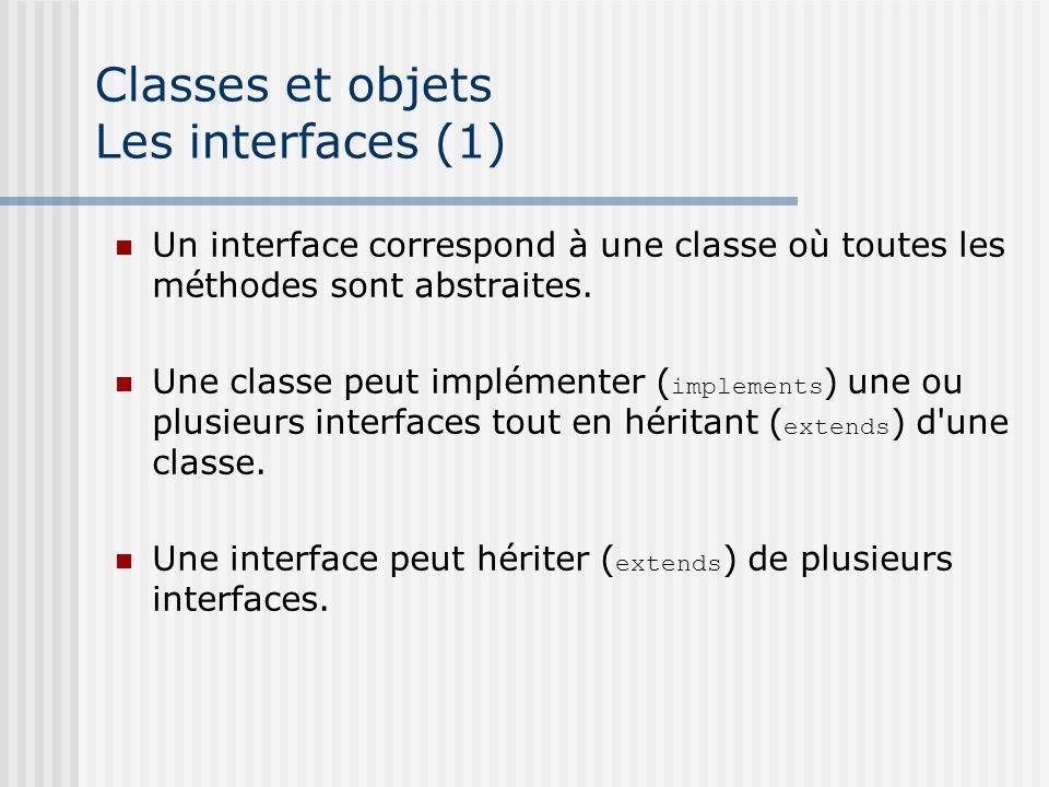 Classes et objets Les interfaces (1) Un interface correspond à une classe où toutes les méthodes sont abstraites. Une classe peut implémenter ( implem