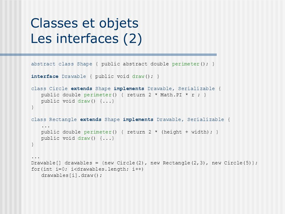 Classes et objets Les interfaces (2) abstract class Shape { public abstract double perimeter(); } interface Drawable { public void draw(); } class Cir