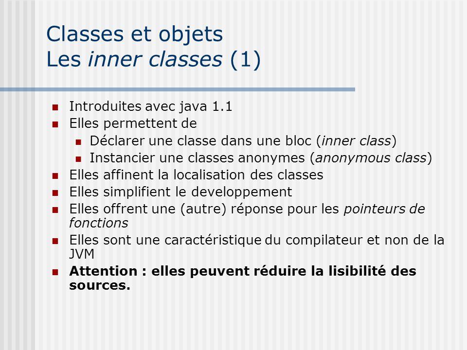 Classes et objets Les inner classes (1) Introduites avec java 1.1 Elles permettent de Déclarer une classe dans une bloc (inner class) Instancier une classes anonymes (anonymous class) Elles affinent la localisation des classes Elles simplifient le developpement Elles offrent une (autre) réponse pour les pointeurs de fonctions Elles sont une caractéristique du compilateur et non de la JVM Attention : elles peuvent réduire la lisibilité des sources.